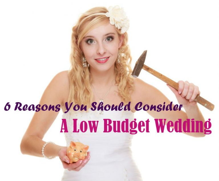6 Reasons You Should Consider A Low Budget Wedding
